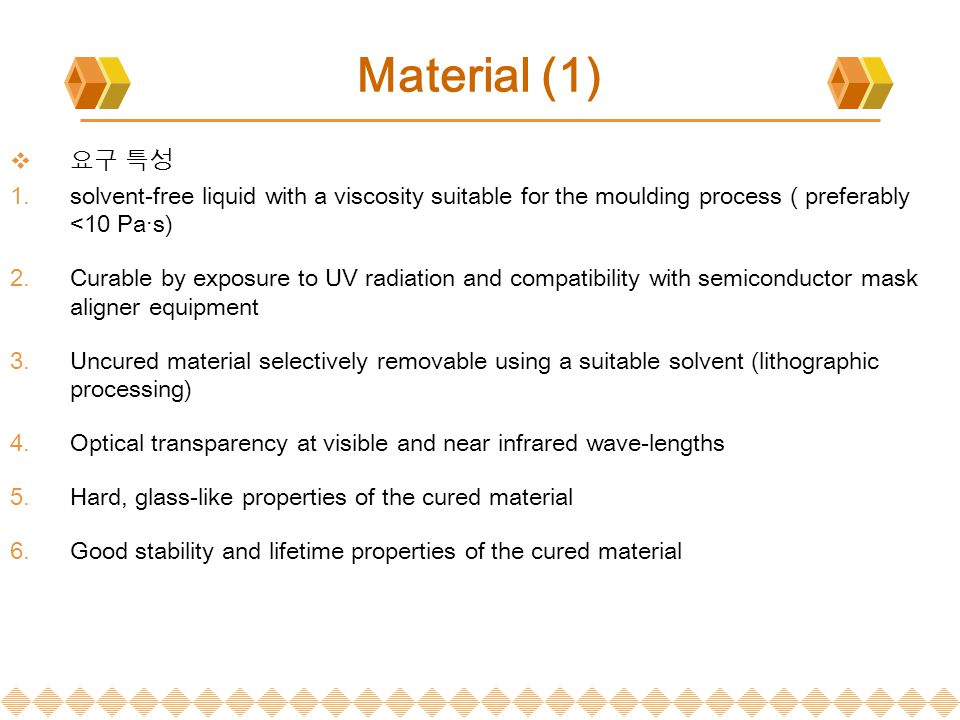 Material (1)  요구 특성  solvent-free liquid with a viscosity suitable for the moulding process ( preferably <10 Pa·s)  Curable by exposure to UV rad