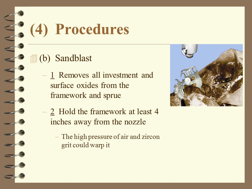 (4)Procedures 4 (b)Sandblast –1 Removes all investment and surface oxides from the framework and sprue –2 Hold the framework at least 4 inches away fr