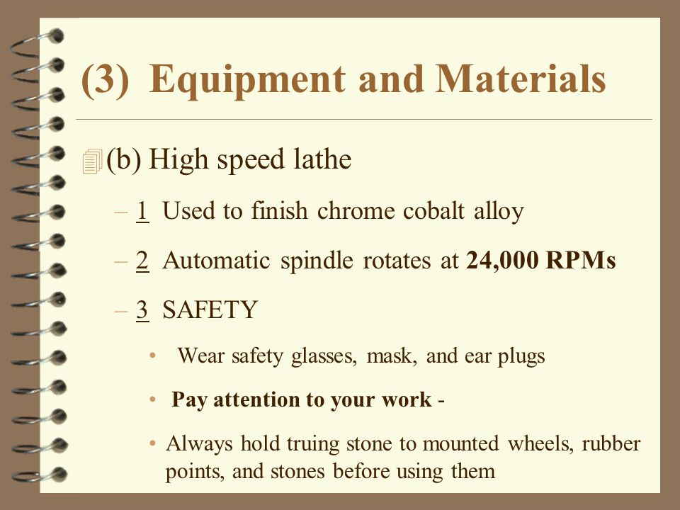 (3)Equipment and Materials 4 (b)High speed lathe –1 Used to finish chrome cobalt alloy –2 Automatic spindle rotates at 24,000 RPMs –3 SAFETY Wear safe