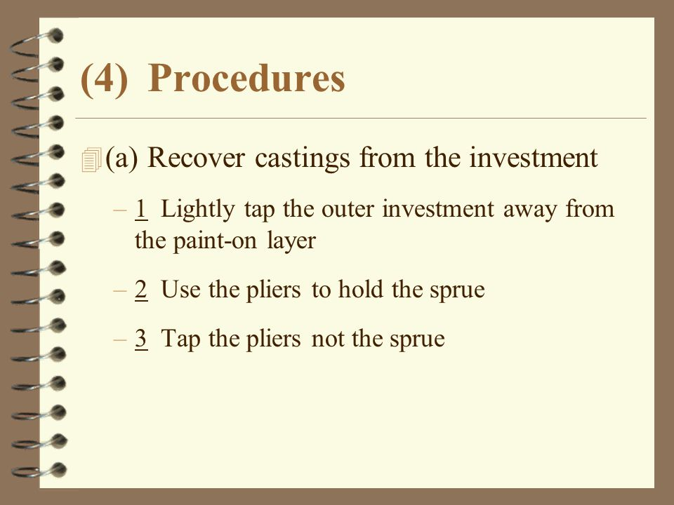 (4)Procedures 4 (a)Recover castings from the investment –1 Lightly tap the outer investment away from the paint-on layer –2 Use the pliers to hold the