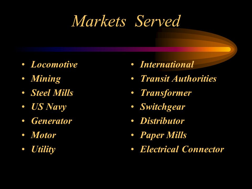 Markets Served Locomotive Mining Steel Mills US Navy Generator Motor Utility International Transit Authorities Transformer Switchgear Distributor Paper Mills Electrical Connector