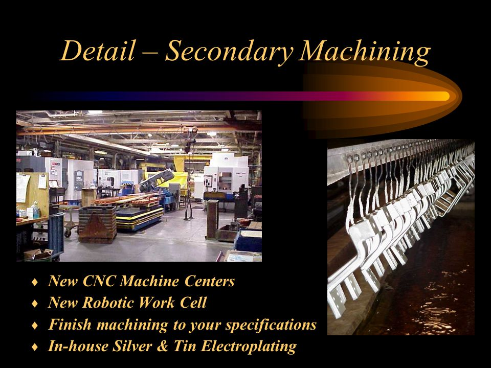 Detail – Secondary Machining  New CNC Machine Centers  New Robotic Work Cell  Finish machining to your specifications  In-house Silver & Tin Electroplating