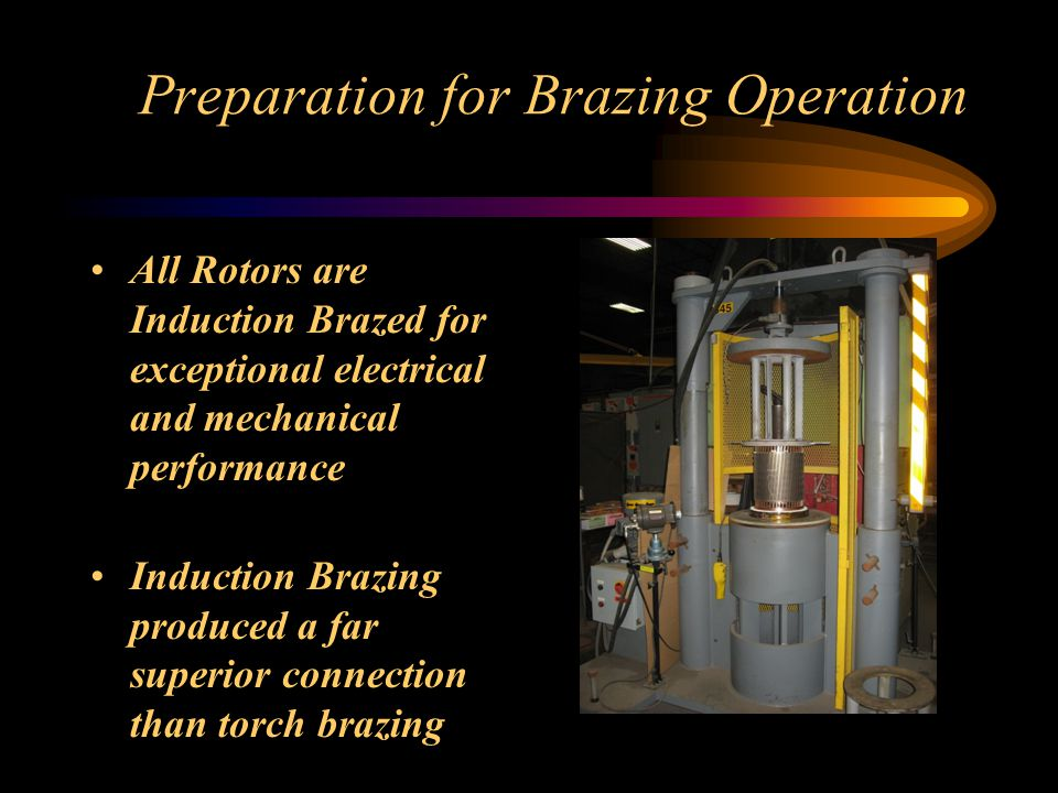 Preparation for Brazing Operation All Rotors are Induction Brazed for exceptional electrical and mechanical performance Induction Brazing produced a far superior connection than torch brazing