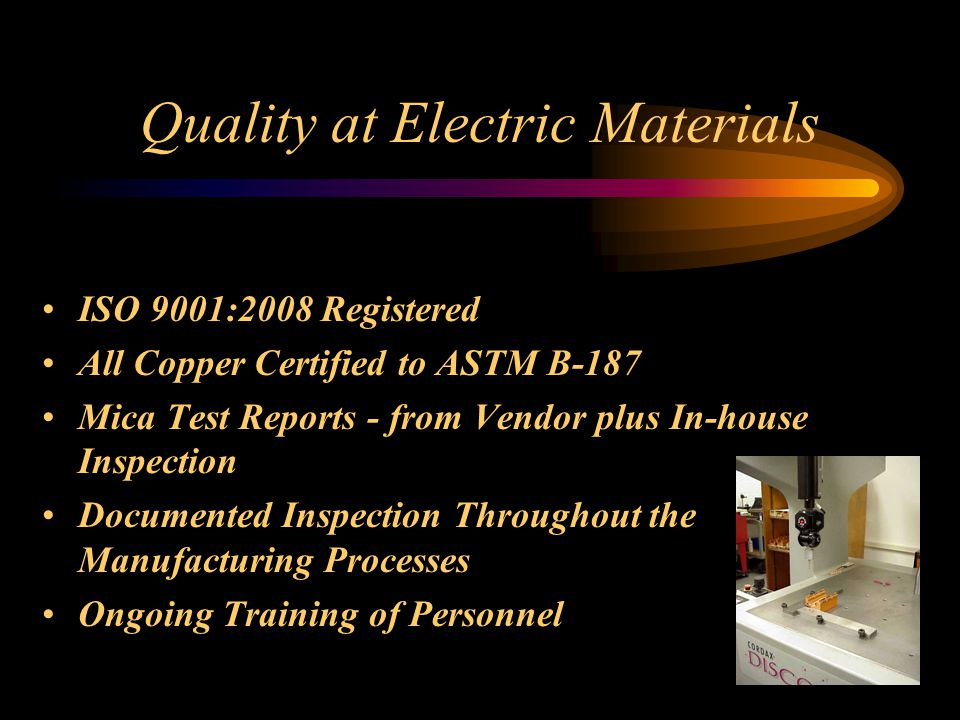Quality at Electric Materials ISO 9001:2008 Registered All Copper Certified to ASTM B-187 Mica Test Reports - from Vendor plus In-house Inspection Documented Inspection Throughout the Manufacturing Processes Ongoing Training of Personnel