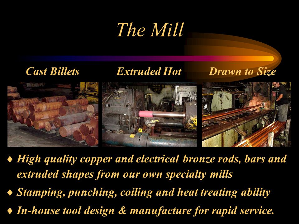 The Mill  High quality copper and electrical bronze rods, bars and extruded shapes from our own specialty mills  Stamping, punching, coiling and heat treating ability  In-house tool design & manufacture for rapid service.