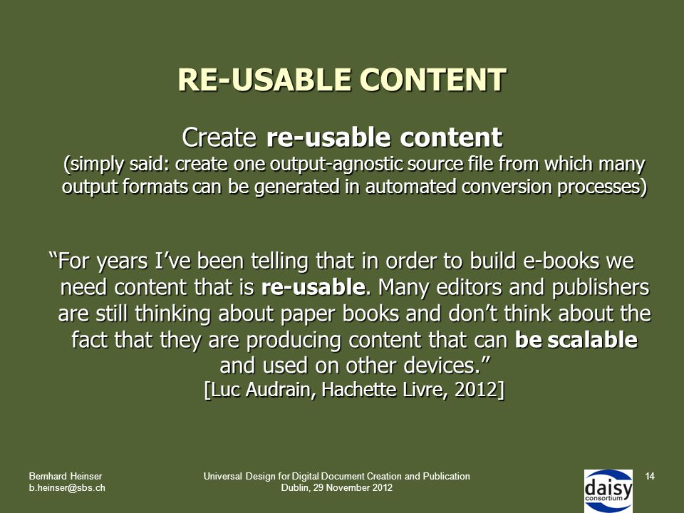 RE-USABLE CONTENT Create re-usable content (simply said: create one output-agnostic source file from which many output formats can be generated in automated conversion processes) For years I've been telling that in order to build e-books we need content that is re-usable.