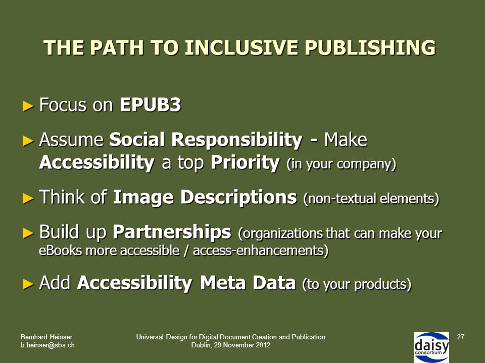 THE PATH TO INCLUSIVE PUBLISHING ► Focus on EPUB3 ► Assume Social Responsibility - Make Accessibility a top Priority (in your company) ► Think of Image Descriptions (non-textual elements) ► Build up Partnerships (organizations that can make your eBooks more accessible / access-enhancements) ► Add Accessibility Meta Data (to your products) Bernhard Heinser b.heinser@sbs.ch Universal Design for Digital Document Creation and Publication Dublin, 29 November 2012 27