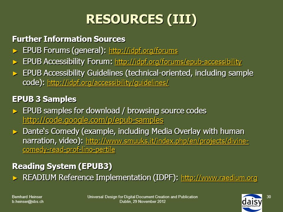 RESOURCES (III) Further Information Sources ► EPUB Forums (general): http://idpf.org/forums http://idpf.org/forums ► EPUB Accessibility Forum: http://idpf.org/forums/epub-accessibility http://idpf.org/forums/epub-accessibility ► EPUB Accessibility Guidelines (technical-oriented, including sample code): http://idpf.org/accessibility/guidelines/ http://idpf.org/accessibility/guidelines/ EPUB 3 Samples ► EPUB samples for download / browsing source codes http://code.google.com/p/epub-samples http://code.google.com/p/epub-samples ► Dante's Comedy (example, including Media Overlay with human narration, video): http://www.smuuks.it/index.php/en/projects/divine- comedy-read-prof-lino-pertile http://www.smuuks.it/index.php/en/projects/divine- comedy-read-prof-lino-pertile http://www.smuuks.it/index.php/en/projects/divine- comedy-read-prof-lino-pertile Reading System (EPUB3) ► READIUM Reference Implementation (IDPF): http://www.raedium.org http://www.raedium.org Bernhard Heinser b.heinser@sbs.ch Universal Design for Digital Document Creation and Publication Dublin, 29 November 2012 30