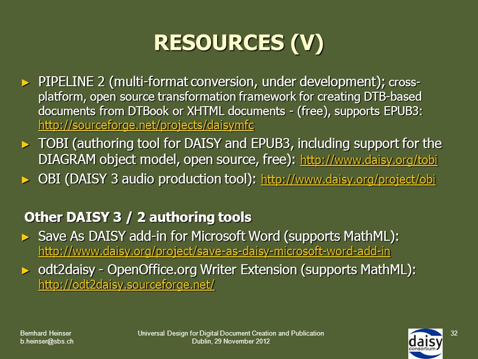 RESOURCES (V) ► PIPELINE 2 (multi-format conversion, under development); cross- platform, open source transformation framework for creating DTB-based documents from DTBook or XHTML documents - (free), supports EPUB3: http://sourceforge.net/projects/daisymfc http://sourceforge.net/projects/daisymfc ► TOBI (authoring tool for DAISY and EPUB3, including support for the DIAGRAM object model, open source, free): http://www.daisy.org/tobi http://www.daisy.org/tobi ► OBI (DAISY 3 audio production tool): http://www.daisy.org/project/obi http://www.daisy.org/project/obi Other DAISY 3 / 2 authoring tools Other DAISY 3 / 2 authoring tools ► Save As DAISY add-in for Microsoft Word (supports MathML): http://www.daisy.org/project/save-as-daisy-microsoft-word-add-in http://www.daisy.org/project/save-as-daisy-microsoft-word-add-in ► odt2daisy - OpenOffice.org Writer Extension (supports MathML): http://odt2daisy.sourceforge.net/ http://odt2daisy.sourceforge.net/ Bernhard Heinser b.heinser@sbs.ch Universal Design for Digital Document Creation and Publication Dublin, 29 November 2012 32