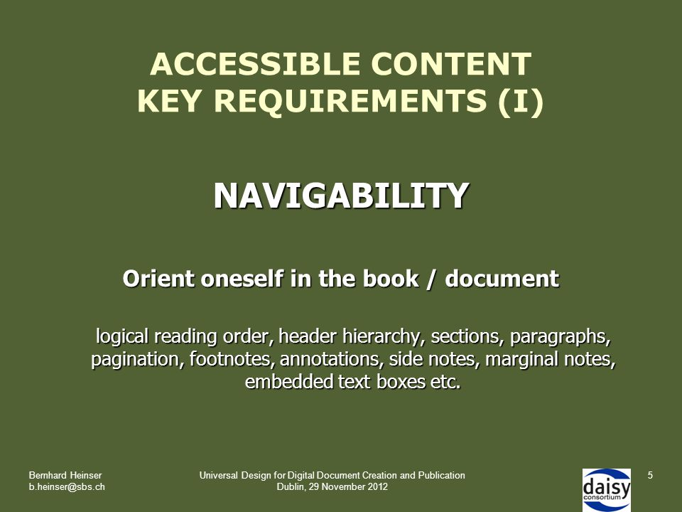 Bernhard Heinser b.heinser@sbs.ch Universal Design for Digital Document Creation and Publication Dublin, 29 November 2012 ACCESSIBLE CONTENT KEY REQUIREMENTS (I) NAVIGABILITY Orient oneself in the book / document logical reading order, header hierarchy, sections, paragraphs, pagination, footnotes, annotations, side notes, marginal notes, embedded text boxes etc.