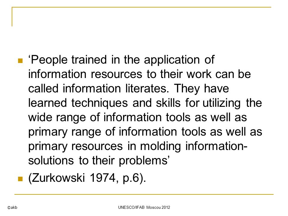 'People trained in the application of information resources to their work can be called information literates.