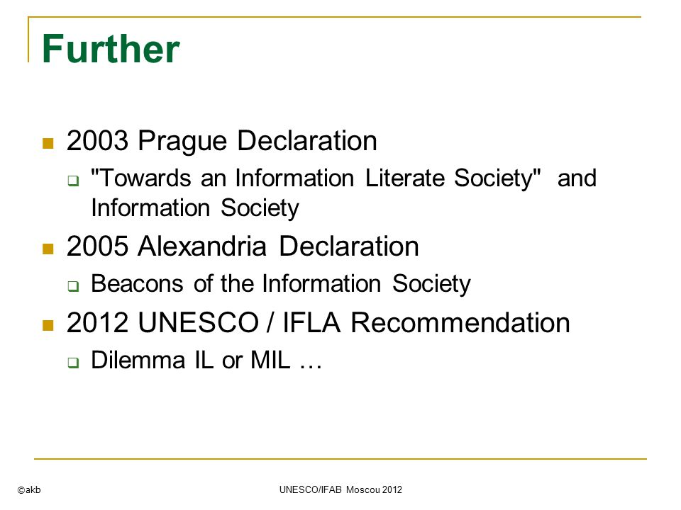 Further 2003 Prague Declaration  Towards an Information Literate Society and Information Society 2005 Alexandria Declaration  Beacons of the Information Society 2012 UNESCO / IFLA Recommendation  Dilemma IL or MIL … ©akb UNESCO/IFAB Moscou 2012