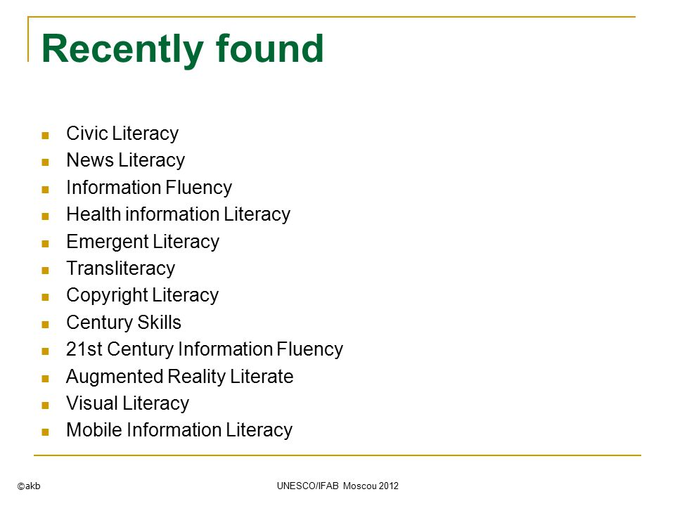 Recently found Civic Literacy News Literacy Information Fluency Health information Literacy Emergent Literacy Transliteracy Copyright Literacy Century Skills 21st Century Information Fluency Augmented Reality Literate Visual Literacy Mobile Information Literacy ©akb UNESCO/IFAB Moscou 2012