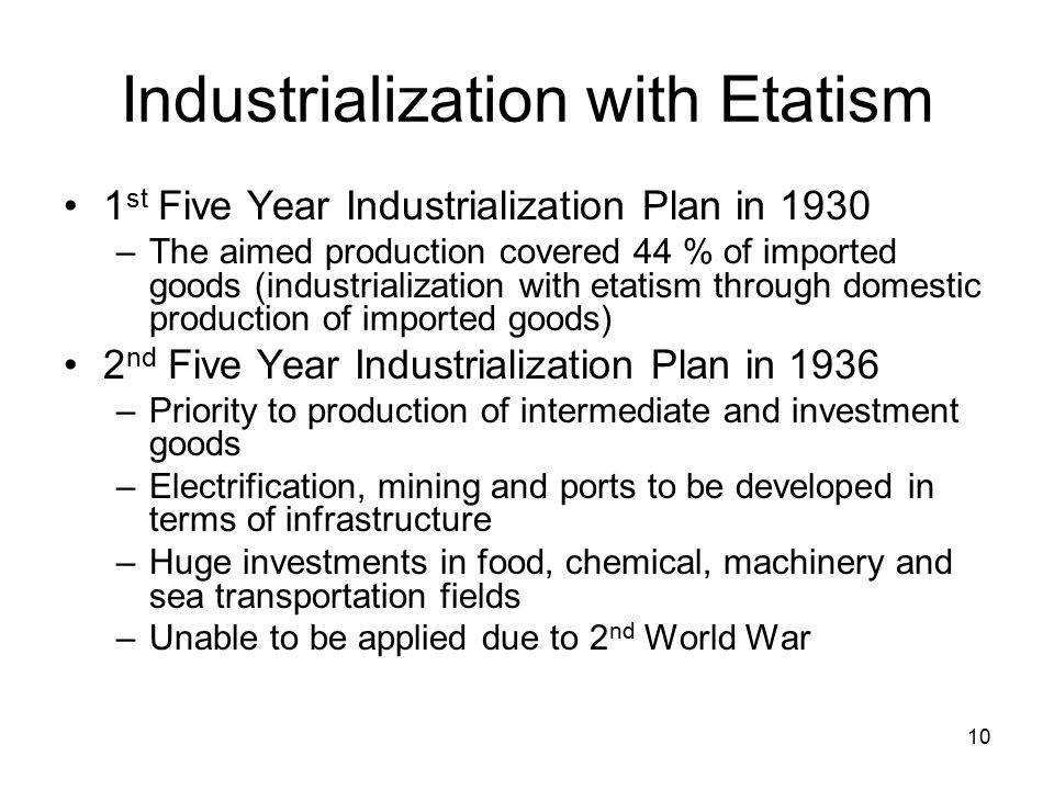 10 Industrialization with Etatism 1 st Five Year Industrialization Plan in 1930 –The aimed production covered 44 % of imported goods (industrialization with etatism through domestic production of imported goods) 2 nd Five Year Industrialization Plan in 1936 –Priority to production of intermediate and investment goods –Electrification, mining and ports to be developed in terms of infrastructure –Huge investments in food, chemical, machinery and sea transportation fields –Unable to be applied due to 2 nd World War