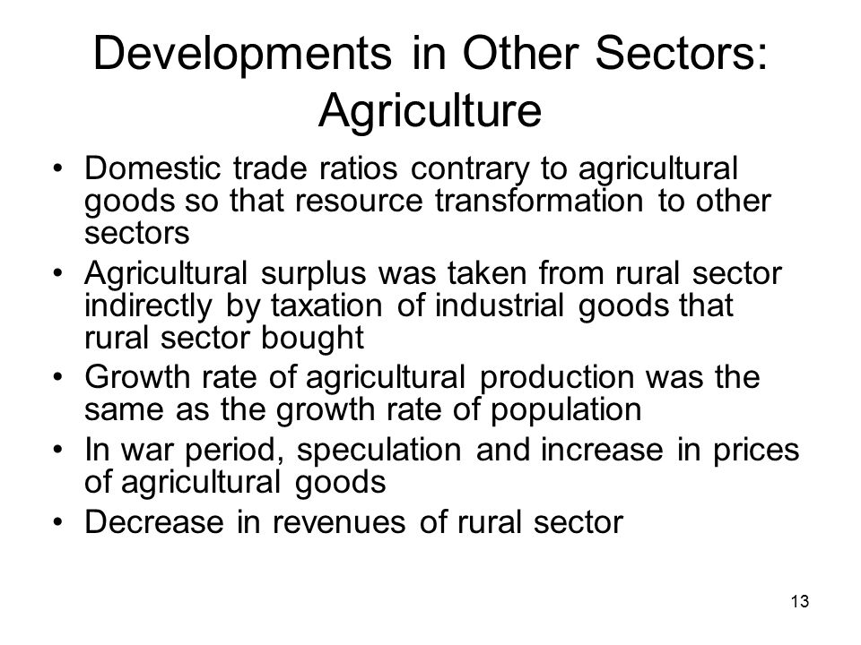 13 Developments in Other Sectors: Agriculture Domestic trade ratios contrary to agricultural goods so that resource transformation to other sectors Agricultural surplus was taken from rural sector indirectly by taxation of industrial goods that rural sector bought Growth rate of agricultural production was the same as the growth rate of population In war period, speculation and increase in prices of agricultural goods Decrease in revenues of rural sector
