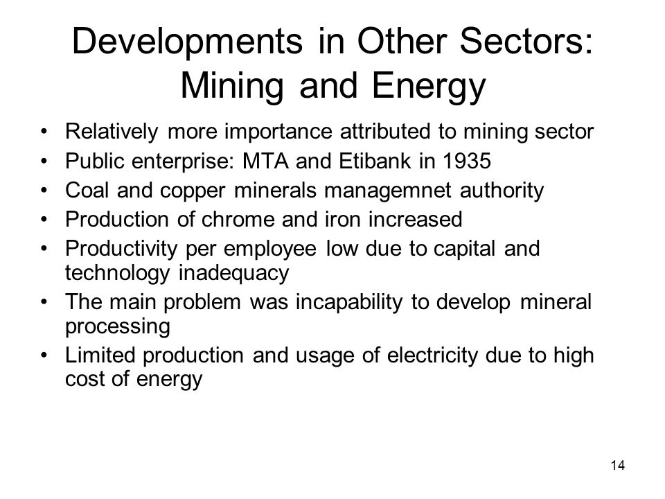14 Developments in Other Sectors: Mining and Energy Relatively more importance attributed to mining sector Public enterprise: MTA and Etibank in 1935 Coal and copper minerals managemnet authority Production of chrome and iron increased Productivity per employee low due to capital and technology inadequacy The main problem was incapability to develop mineral processing Limited production and usage of electricity due to high cost of energy