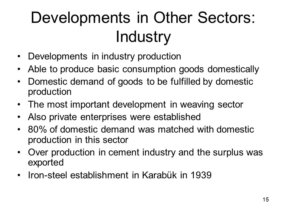 15 Developments in Other Sectors: Industry Developments in industry production Able to produce basic consumption goods domestically Domestic demand of goods to be fulfilled by domestic production The most important development in weaving sector Also private enterprises were established 80% of domestic demand was matched with domestic production in this sector Over production in cement industry and the surplus was exported Iron-steel establishment in Karabük in 1939