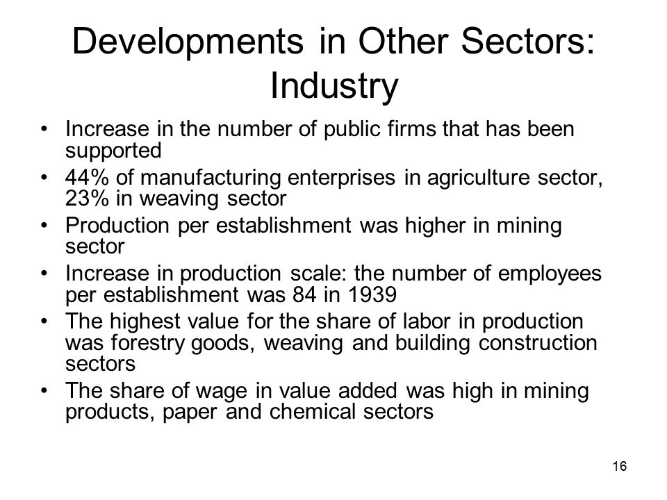 16 Developments in Other Sectors: Industry Increase in the number of public firms that has been supported 44% of manufacturing enterprises in agriculture sector, 23% in weaving sector Production per establishment was higher in mining sector Increase in production scale: the number of employees per establishment was 84 in 1939 The highest value for the share of labor in production was forestry goods, weaving and building construction sectors The share of wage in value added was high in mining products, paper and chemical sectors