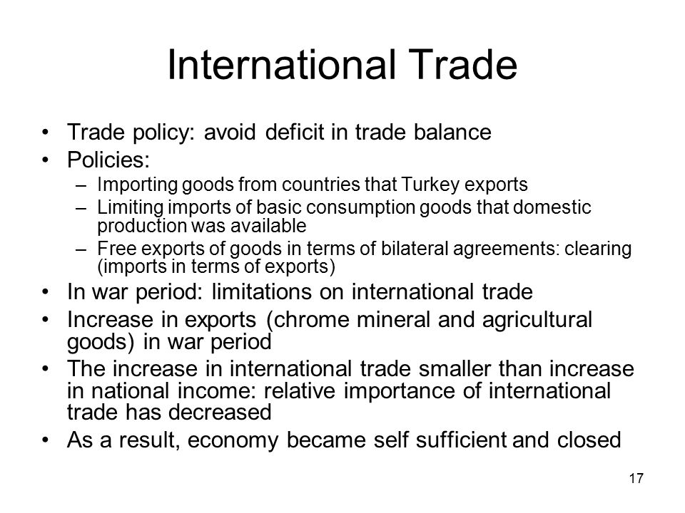 17 International Trade Trade policy: avoid deficit in trade balance Policies: –Importing goods from countries that Turkey exports –Limiting imports of basic consumption goods that domestic production was available –Free exports of goods in terms of bilateral agreements: clearing (imports in terms of exports) In war period: limitations on international trade Increase in exports (chrome mineral and agricultural goods) in war period The increase in international trade smaller than increase in national income: relative importance of international trade has decreased As a result, economy became self sufficient and closed
