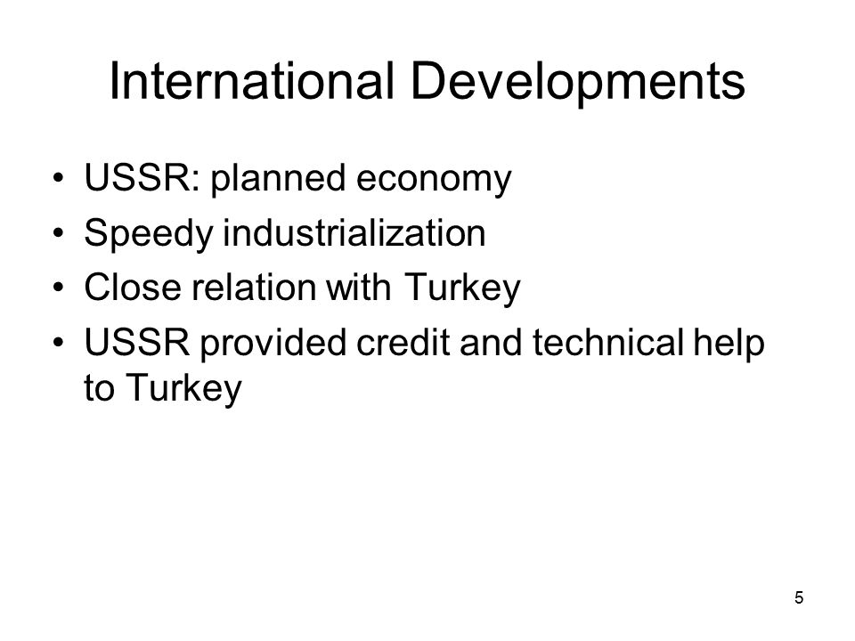 5 International Developments USSR: planned economy Speedy industrialization Close relation with Turkey USSR provided credit and technical help to Turkey