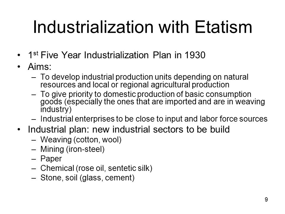 9 Industrialization with Etatism 1 st Five Year Industrialization Plan in 1930 Aims: –To develop industrial production units depending on natural resources and local or regional agricultural production –To give priority to domestic production of basic consumption goods (especially the ones that are imported and are in weaving industry) –Industrial enterprises to be close to input and labor force sources Industrial plan: new industrial sectors to be build –Weaving (cotton, wool) –Mining (iron-steel) –Paper –Chemical (rose oil, sentetic silk) –Stone, soil (glass, cement)
