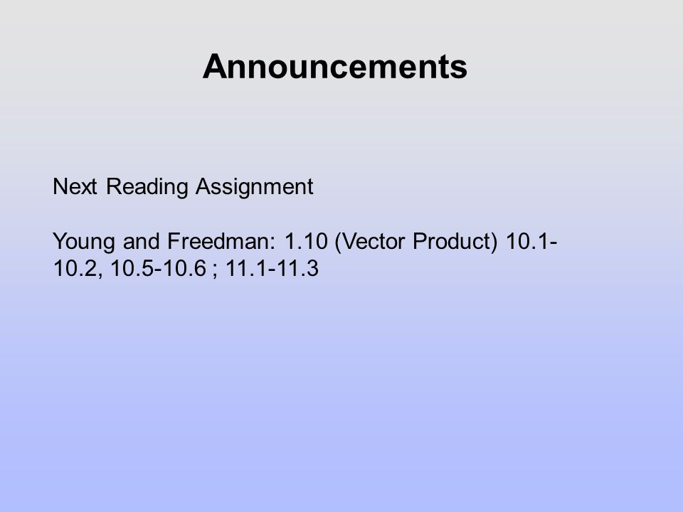 Announcements Next Reading Assignment Young and Freedman: 1.10 (Vector Product) 10.1- 10.2, 10.5-10.6 ; 11.1-11.3