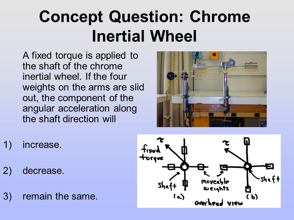 Concept Question: Chrome Inertial Wheel A fixed torque is applied to the shaft of the chrome inertial wheel. If the four weights on the arms are slid