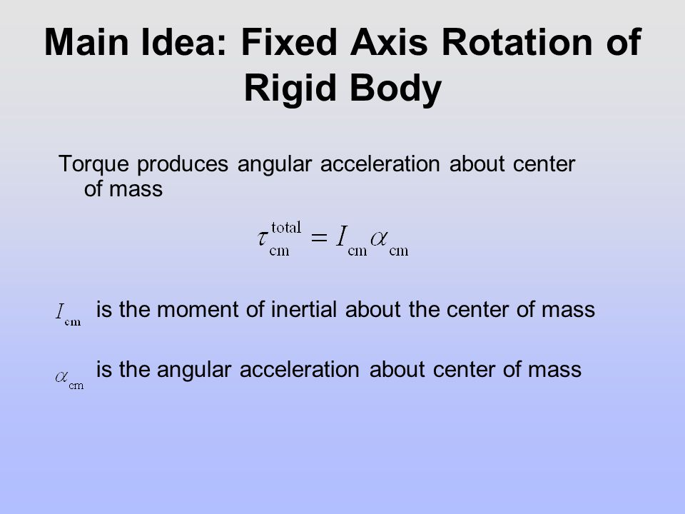 Main Idea: Fixed Axis Rotation of Rigid Body Torque produces angular acceleration about center of mass is the moment of inertial about the center of m