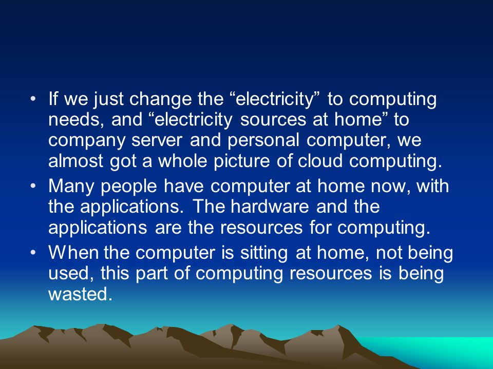 If we just change the electricity to computing needs, and electricity sources at home to company server and personal computer, we almost got a whole picture of cloud computing.