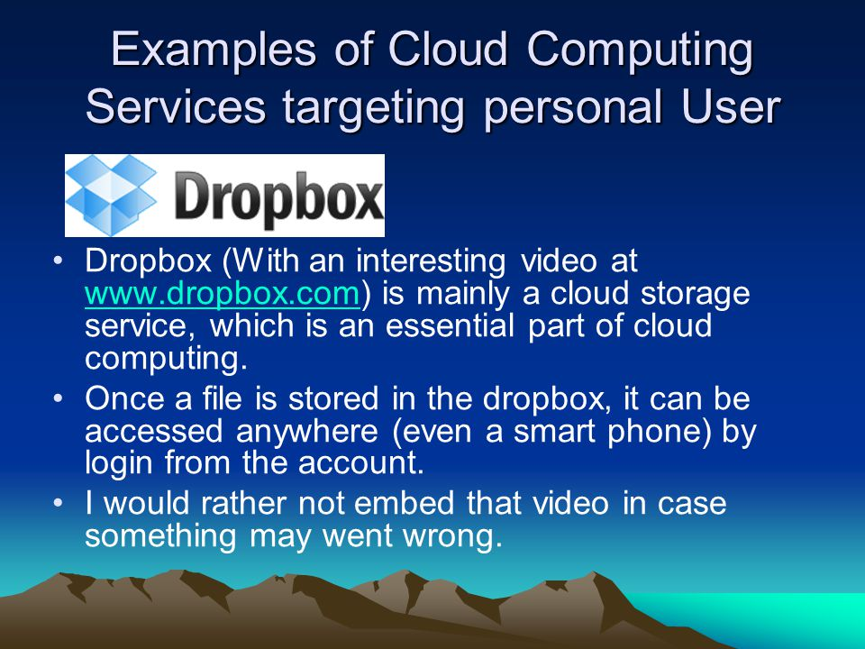 Examples of Cloud Computing Services targeting personal User Dropbox (With an interesting video at www.dropbox.com) is mainly a cloud storage service, which is an essential part of cloud computing.