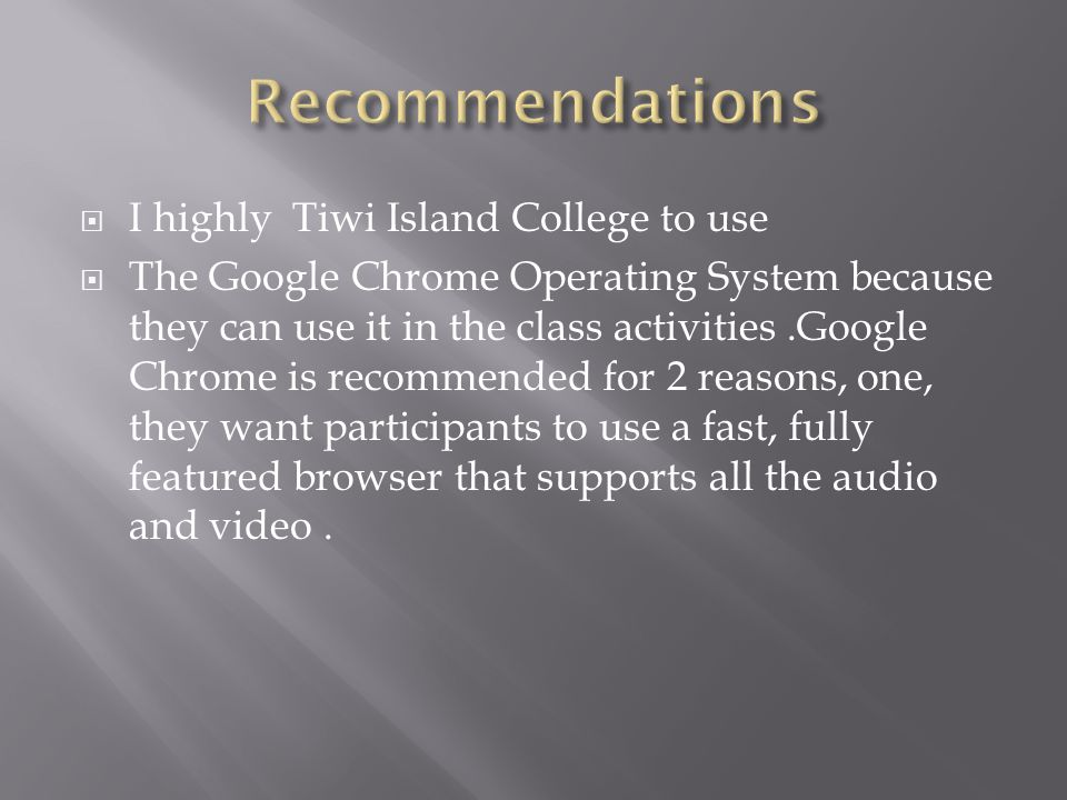  I highly Tiwi Island College to use  The Google Chrome Operating System because they can use it in the class activities.Google Chrome is recommende