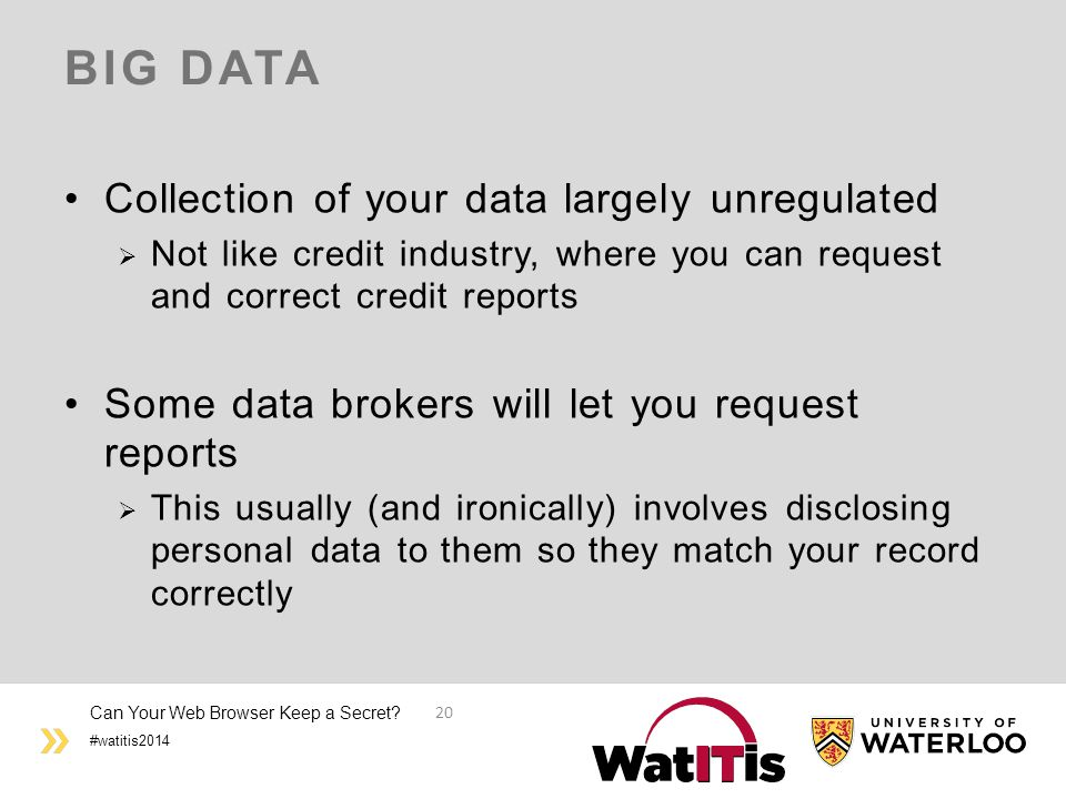 #watitis2014 BIG DATA Collection of your data largely unregulated  Not like credit industry, where you can request and correct credit reports Some da