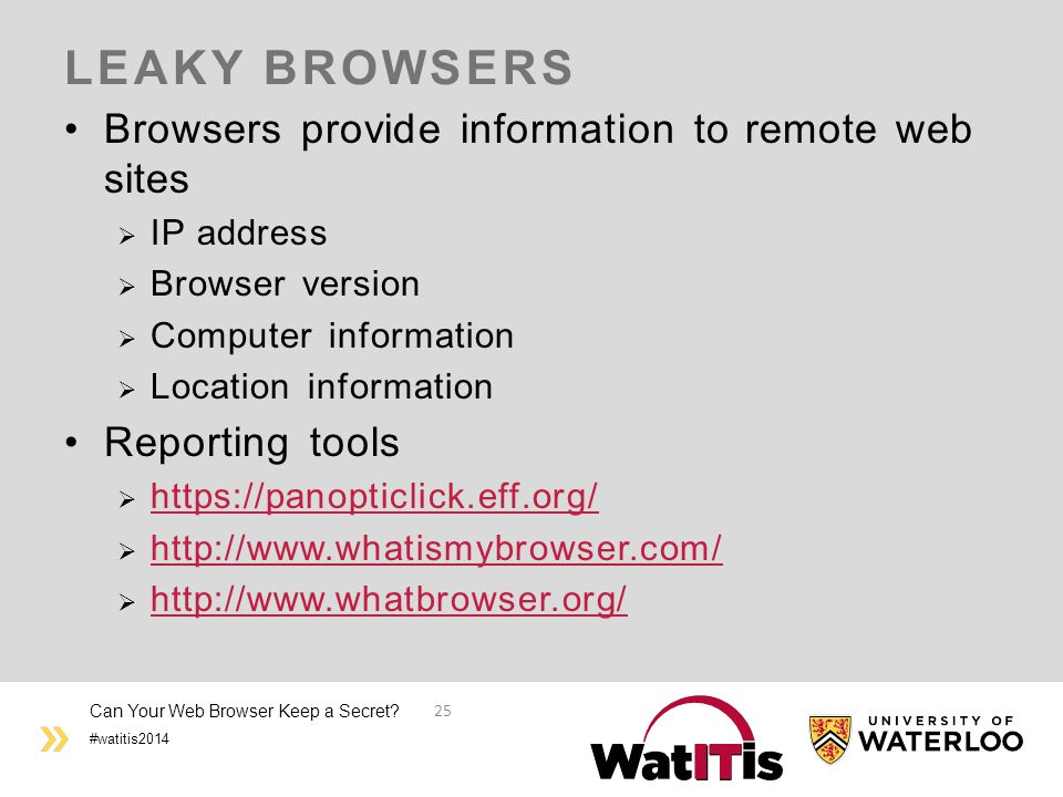 #watitis2014 LEAKY BROWSERS Browsers provide information to remote web sites  IP address  Browser version  Computer information  Location information Reporting tools  https://panopticlick.eff.org/ https://panopticlick.eff.org/  http://www.whatismybrowser.com/ http://www.whatismybrowser.com/  http://www.whatbrowser.org/ http://www.whatbrowser.org/ Can Your Web Browser Keep a Secret.