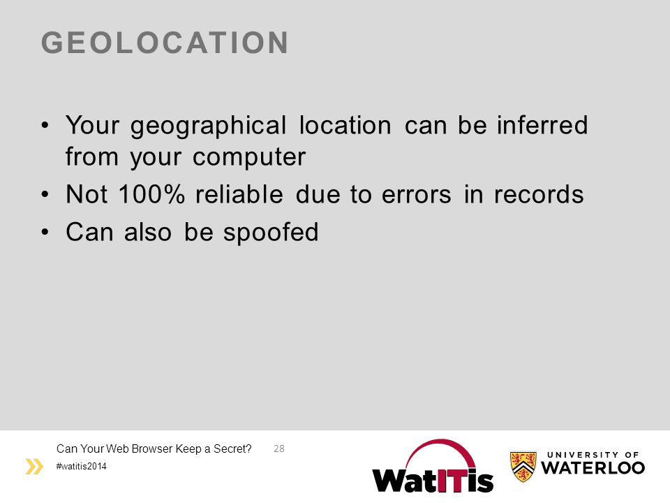#watitis2014 GEOLOCATION Your geographical location can be inferred from your computer Not 100% reliable due to errors in records Can also be spoofed Can Your Web Browser Keep a Secret.