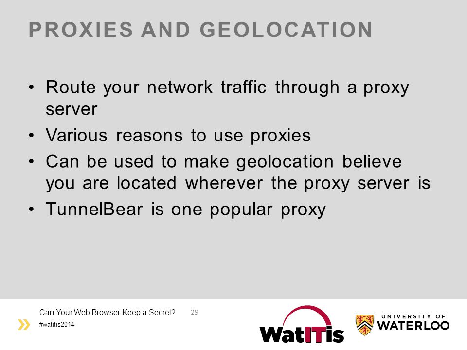 #watitis2014 PROXIES AND GEOLOCATION Route your network traffic through a proxy server Various reasons to use proxies Can be used to make geolocation believe you are located wherever the proxy server is TunnelBear is one popular proxy Can Your Web Browser Keep a Secret.