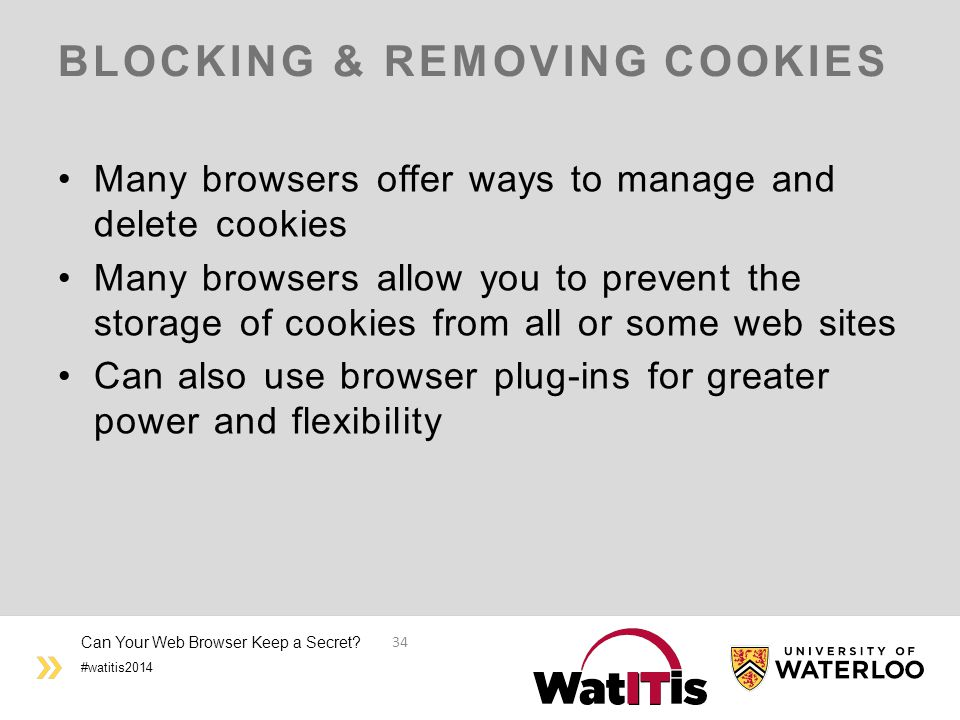 #watitis2014 BLOCKING & REMOVING COOKIES Many browsers offer ways to manage and delete cookies Many browsers allow you to prevent the storage of cooki