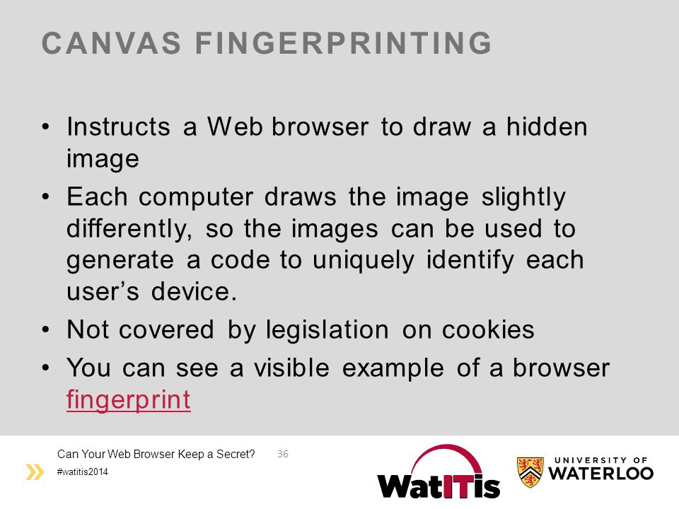 #watitis2014 CANVAS FINGERPRINTING Instructs a Web browser to draw a hidden image Each computer draws the image slightly differently, so the images can be used to generate a code to uniquely identify each user's device.