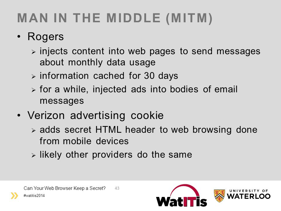 #watitis2014 MAN IN THE MIDDLE (MITM) Rogers  injects content into web pages to send messages about monthly data usage  information cached for 30 days  for a while, injected ads into bodies of email messages Verizon advertising cookie  adds secret HTML header to web browsing done from mobile devices  likely other providers do the same Can Your Web Browser Keep a Secret.