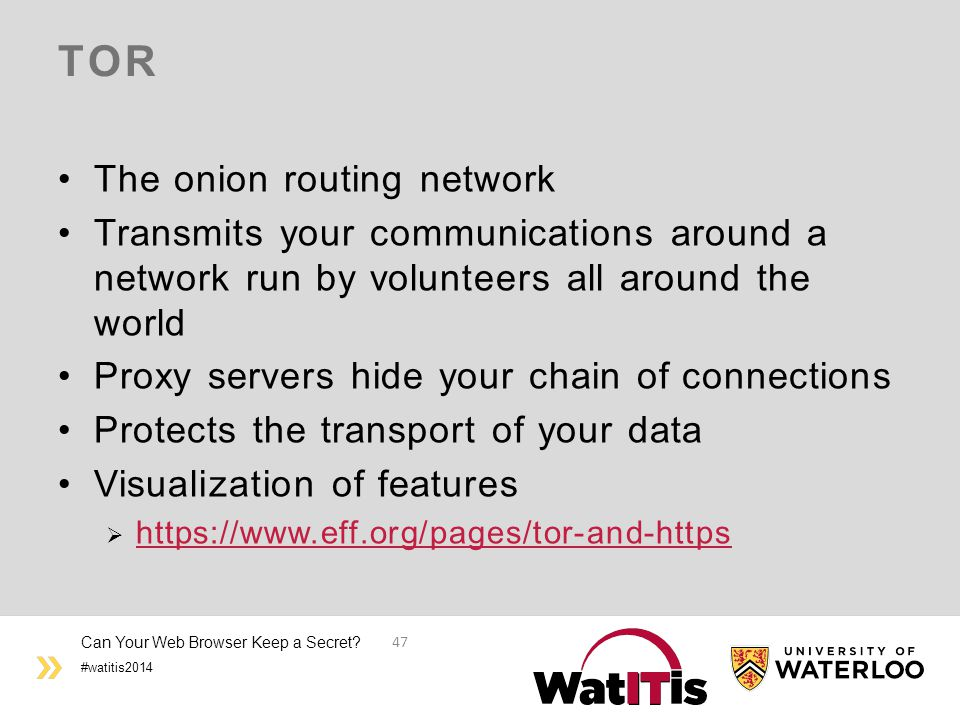 #watitis2014 TOR The onion routing network Transmits your communications around a network run by volunteers all around the world Proxy servers hide your chain of connections Protects the transport of your data Visualization of features  https://www.eff.org/pages/tor-and-https https://www.eff.org/pages/tor-and-https Can Your Web Browser Keep a Secret.