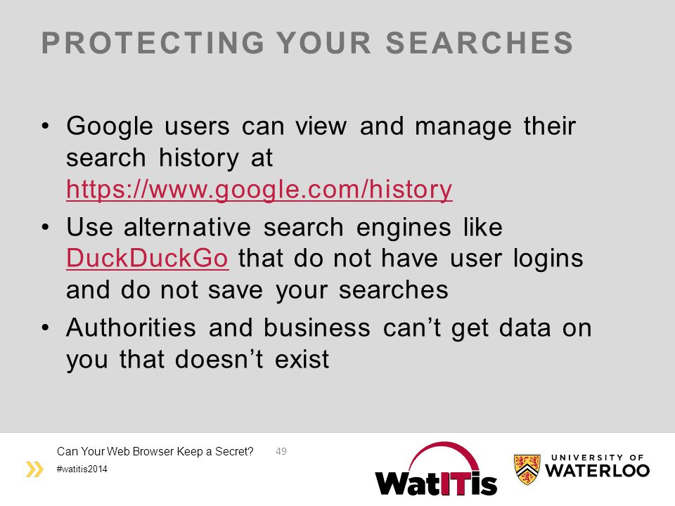 #watitis2014 PROTECTING YOUR SEARCHES Google users can view and manage their search history at https://www.google.com/history https://www.google.com/history Use alternative search engines like DuckDuckGo that do not have user logins and do not save your searches DuckDuckGo Authorities and business can't get data on you that doesn't exist Can Your Web Browser Keep a Secret.