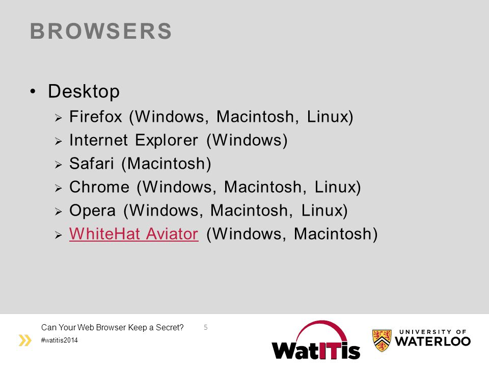 #watitis2014 BROWSERS Desktop  Firefox (Windows, Macintosh, Linux)  Internet Explorer (Windows)  Safari (Macintosh)  Chrome (Windows, Macintosh, Linux)  Opera (Windows, Macintosh, Linux)  WhiteHat Aviator (Windows, Macintosh) WhiteHat Aviator Can Your Web Browser Keep a Secret.