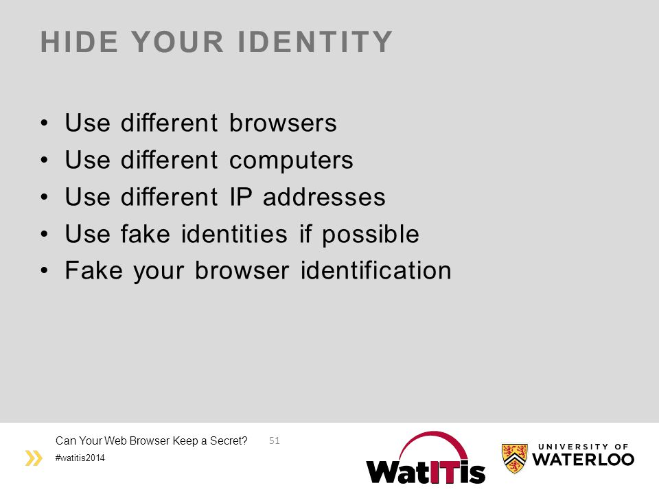 #watitis2014 HIDE YOUR IDENTITY Use different browsers Use different computers Use different IP addresses Use fake identities if possible Fake your browser identification Can Your Web Browser Keep a Secret.