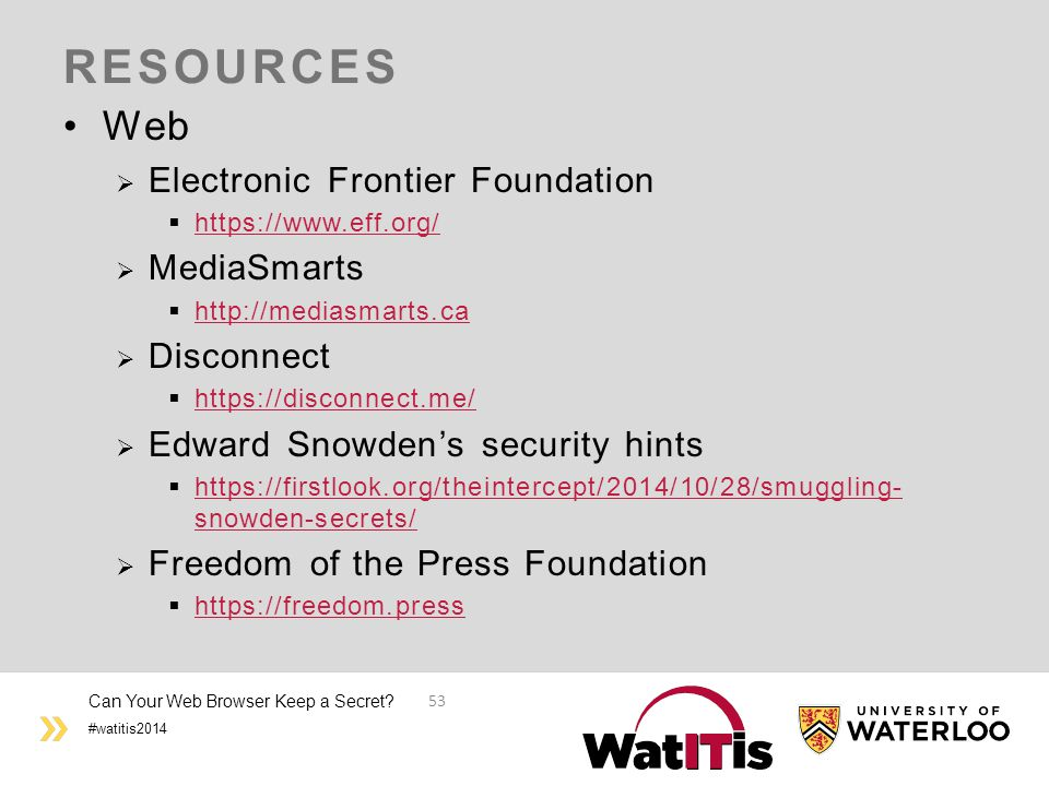 #watitis2014 RESOURCES Web  Electronic Frontier Foundation  https://www.eff.org/ https://www.eff.org/  MediaSmarts  http://mediasmarts.ca http://mediasmarts.ca  Disconnect  https://disconnect.me/ https://disconnect.me/  Edward Snowden's security hints  https://firstlook.org/theintercept/2014/10/28/smuggling- snowden-secrets/ https://firstlook.org/theintercept/2014/10/28/smuggling- snowden-secrets/  Freedom of the Press Foundation  https://freedom.press https://freedom.press Can Your Web Browser Keep a Secret.