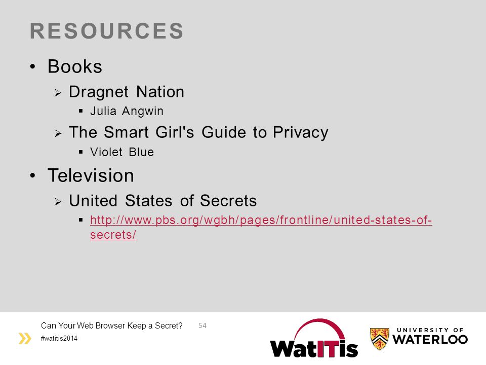 #watitis2014 RESOURCES Books  Dragnet Nation  Julia Angwin  The Smart Girl s Guide to Privacy  Violet Blue Television  United States of Secrets  http://www.pbs.org/wgbh/pages/frontline/united-states-of- secrets/ http://www.pbs.org/wgbh/pages/frontline/united-states-of- secrets/ Can Your Web Browser Keep a Secret.