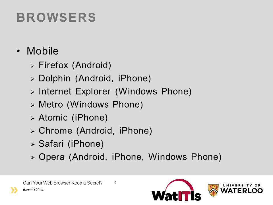 #watitis2014 BROWSERS Mobile  Firefox (Android)  Dolphin (Android, iPhone)  Internet Explorer (Windows Phone)  Metro (Windows Phone)  Atomic (iPhone)  Chrome (Android, iPhone)  Safari (iPhone)  Opera (Android, iPhone, Windows Phone) Can Your Web Browser Keep a Secret.