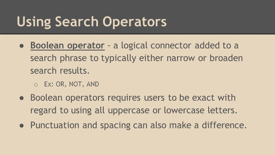 Using Search Operators ● Boolean operator - a logical connector added to a search phrase to typically either narrow or broaden search results.