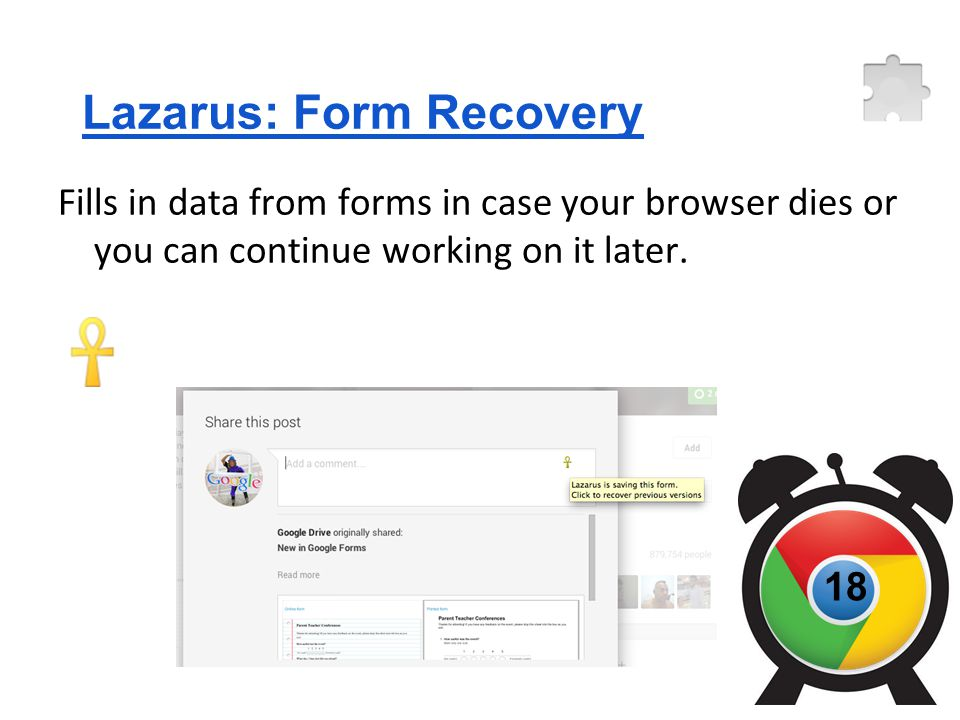 Lazarus: Form Recovery Fills in data from forms in case your browser dies or you can continue working on it later.