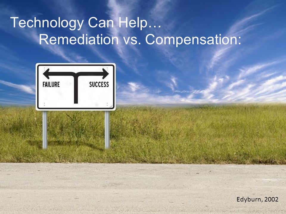 Technology Can Help… Remediation vs. Compensation: Edyburn, 2002