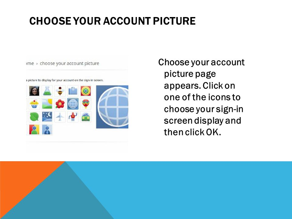 CHOOSE YOUR ACCOUNT PICTURE Choose your account picture page appears. Click on one of the icons to choose your sign-in screen display and then click O