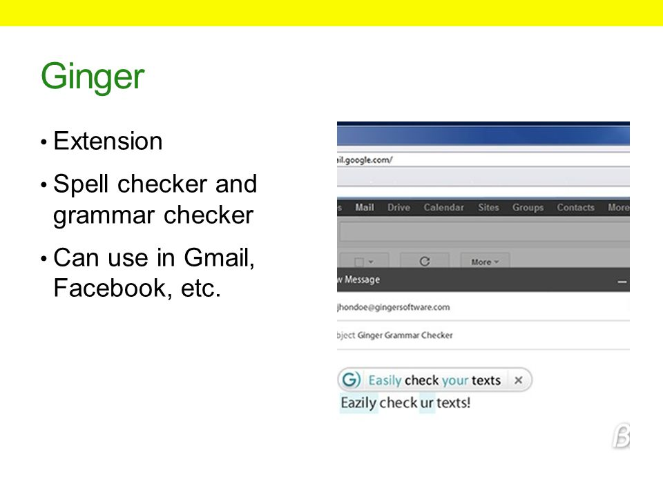Ginger Extension Spell checker and grammar checker Can use in Gmail, Facebook, etc.